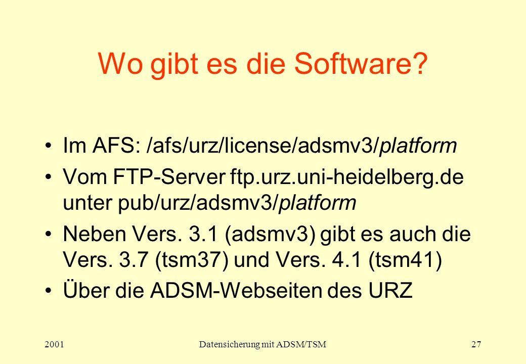 2001Datensicherung mit ADSM/TSM27 Wo gibt es die Software? Im AFS: /afs/urz/license/adsmv3/platform Vom FTP-Server ftp.urz.uni-heidelberg.de unter pub