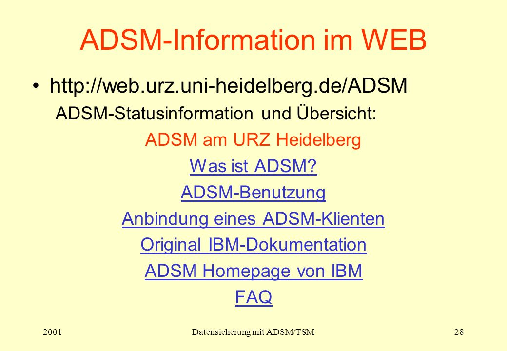 2001Datensicherung mit ADSM/TSM28 ADSM-Information im WEB http://web.urz.uni-heidelberg.de/ADSM ADSM-Statusinformation und Übersicht: ADSM am URZ Heid