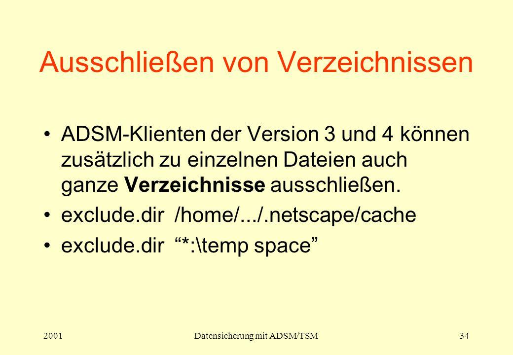 2001Datensicherung mit ADSM/TSM34 Ausschließen von Verzeichnissen ADSM-Klienten der Version 3 und 4 können zusätzlich zu einzelnen Dateien auch ganze Verzeichnisse ausschließen.