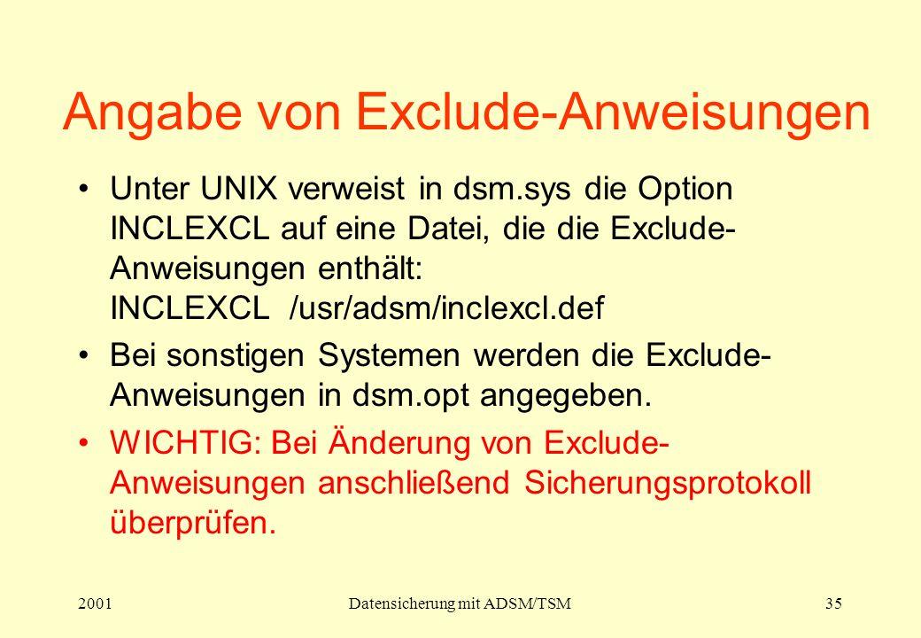 2001Datensicherung mit ADSM/TSM35 Angabe von Exclude-Anweisungen Unter UNIX verweist in dsm.sys die Option INCLEXCL auf eine Datei, die die Exclude- Anweisungen enthält: INCLEXCL /usr/adsm/inclexcl.def Bei sonstigen Systemen werden die Exclude- Anweisungen in dsm.opt angegeben.