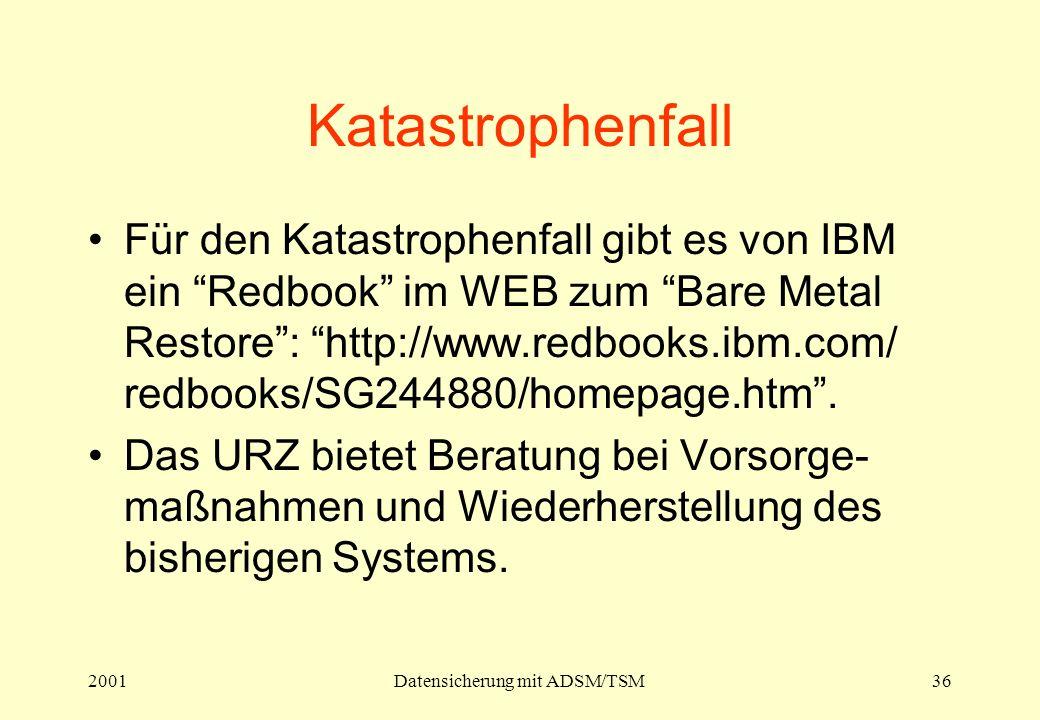 2001Datensicherung mit ADSM/TSM36 Katastrophenfall Für den Katastrophenfall gibt es von IBM ein Redbook im WEB zum Bare Metal Restore: http://www.redbooks.ibm.com/ redbooks/SG244880/homepage.htm.