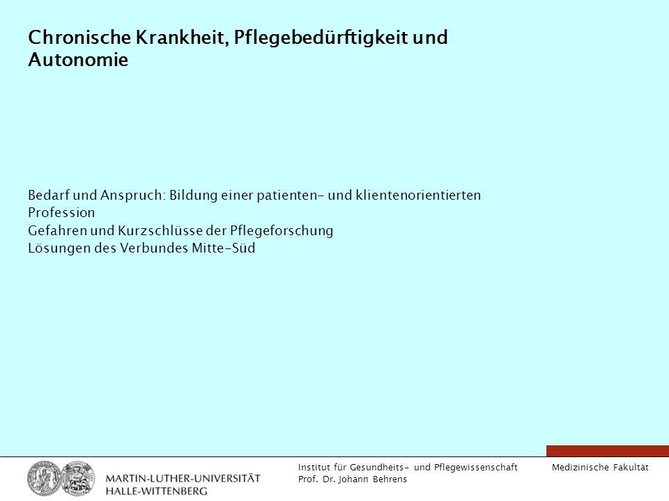 Medizinische Fakultät Institut für Gesundheits- und Pflegewissenschaft Prof. Dr. Johann Behrens Chronische Krankheit, Pflegebedürftigkeit und Autonomi