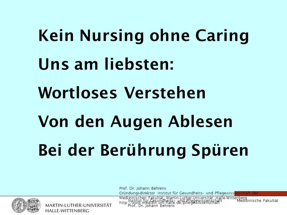 Medizinische Fakultät Institut für Gesundheits- und Pflegewissenschaft Prof. Dr. Johann Behrens Kein Nursing ohne Caring Uns am liebsten: Wortloses Ve