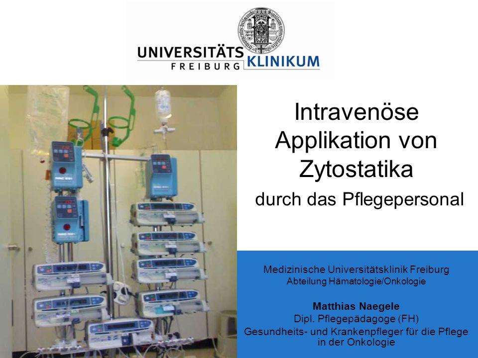 Intravenöse Applikation von Zytostatika durch das Pflegepersonal Medizinische Universitätsklinik Freiburg Abteilung Hämatologie/Onkologie Matthias Nae