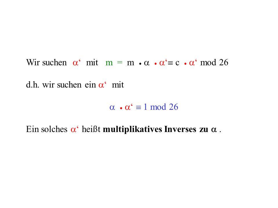 Wir suchen mit m = m c mod 26 d.h. wir suchen ein mit 1 mod 26 Ein solches heißt multiplikatives Inverses zu.