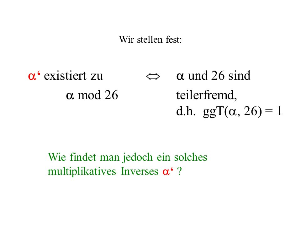 Wir stellen fest: existiert zu und 26 sind mod 26 teilerfremd, d.h. ggT(, 26) = 1 Wie findet man jedoch ein solches multiplikatives Inverses ?