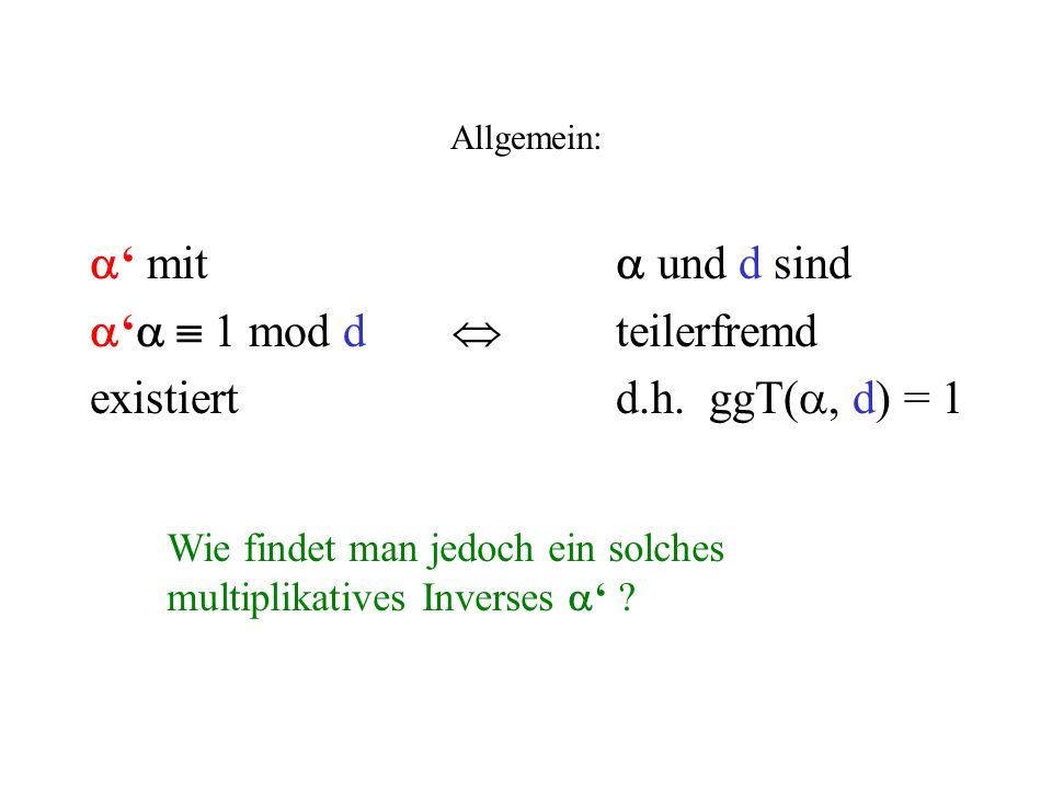 Allgemein: mit und d sind 1 mod d teilerfremd existiertd.h. ggT(, d) = 1 Wie findet man jedoch ein solches multiplikatives Inverses ?
