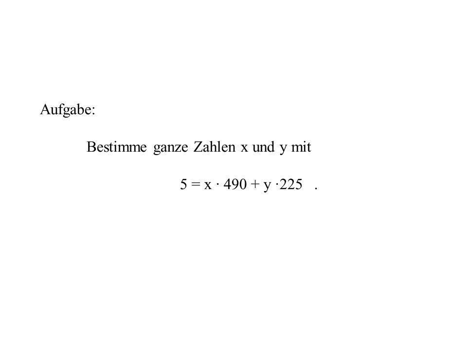 Aufgabe: Bestimme ganze Zahlen x und y mit 5 = x · 490 + y ·225.