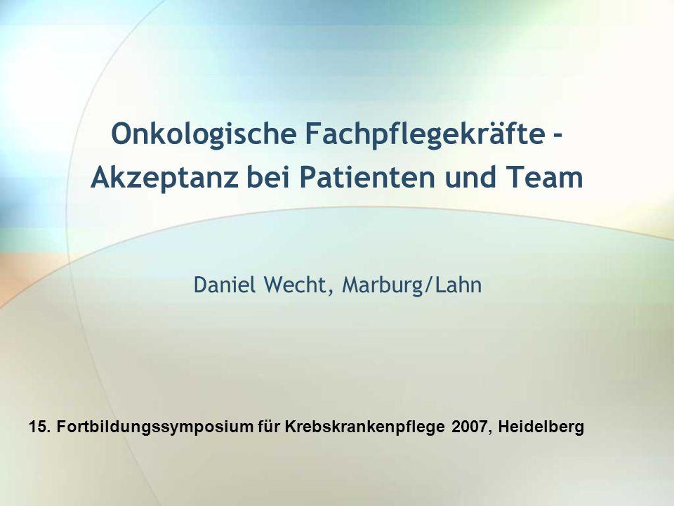 Onkologische Fachpflegekräfte - Akzeptanz bei Patienten und Team Daniel Wecht, Marburg/Lahn 15. Fortbildungssymposium für Krebskrankenpflege 2007, Hei