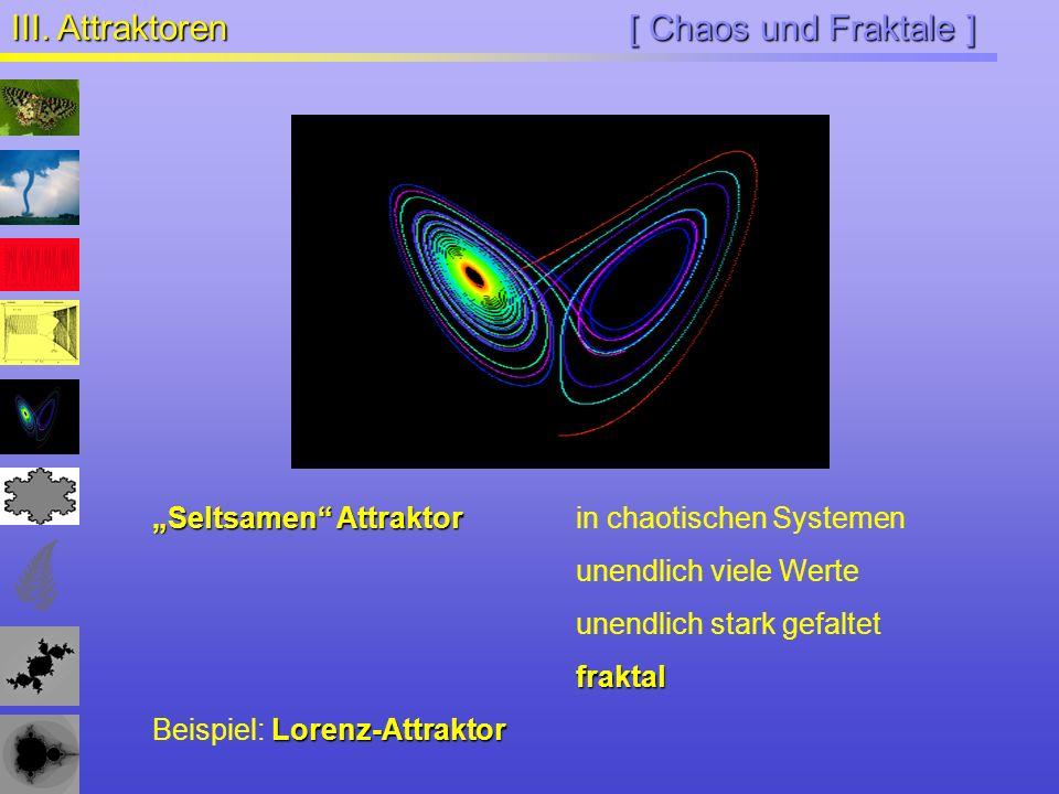 [ Chaos und Fraktale ] III. Attraktoren Seltsamen Attraktor Seltsamen Attraktorin chaotischen Systemen unendlich viele Werte unendlich stark gefaltetf