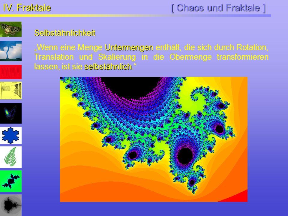 [ Chaos und Fraktale ] IV. Fraktale Selbstähnlichkeit Untermengen selbstähnlich Wenn eine Menge Untermengen enthält, die sich durch Rotation, Translat