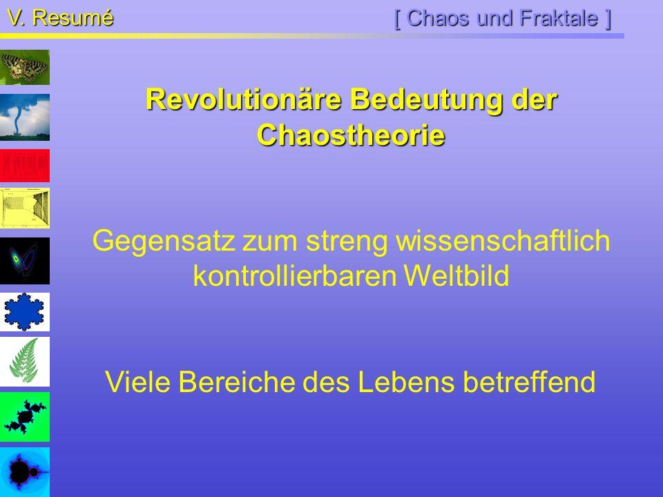 [ Chaos und Fraktale ] V. Resumé Revolutionäre Bedeutung der Chaostheorie Gegensatz zum streng wissenschaftlich kontrollierbaren Weltbild Viele Bereic