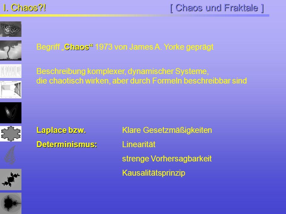 [ Chaos und Fraktale ] I. Chaos?! Chaos Begriff Chaos 1973 von James A. Yorke geprägt Beschreibung komplexer, dynamischer Systeme, die chaotisch wirke