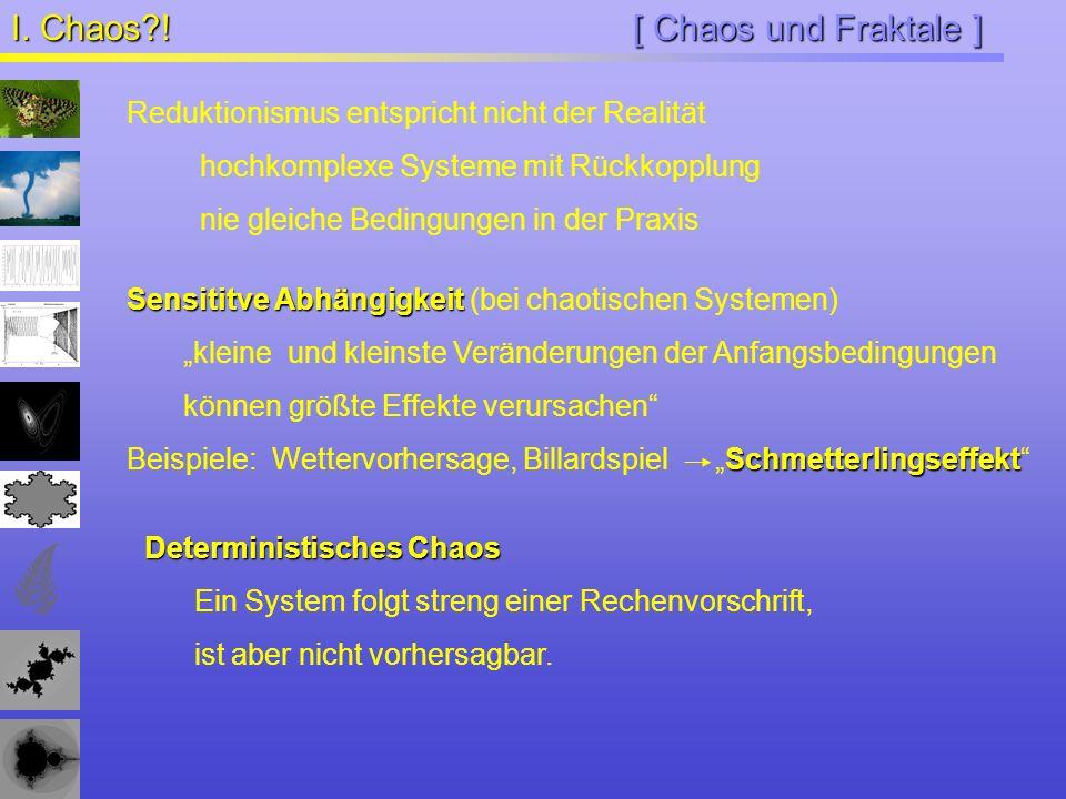 [ Chaos und Fraktale ] I. Chaos?! Reduktionismus entspricht nicht der Realität hochkomplexe Systeme mit Rückkopplung nie gleiche Bedingungen in der Pr
