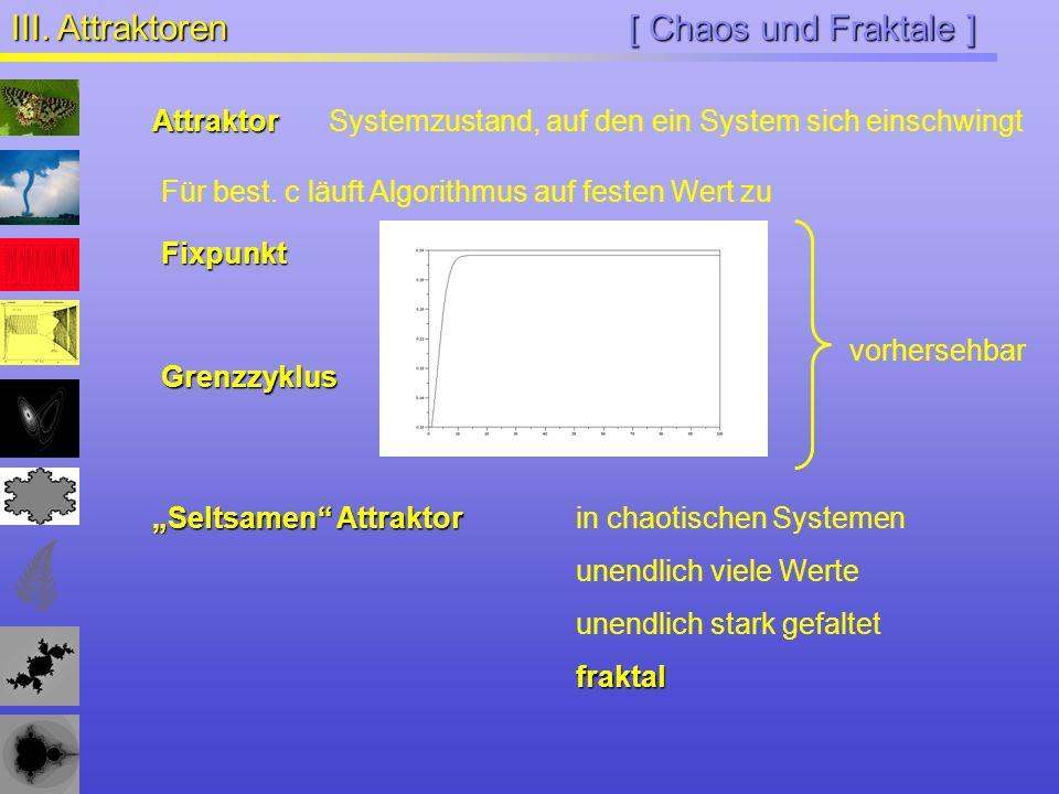 [ Chaos und Fraktale ] III. Attraktoren Für best. c läuft Algorithmus auf festen Wert zu AttraktorSystemzustand, auf den ein System sich einschwingt G