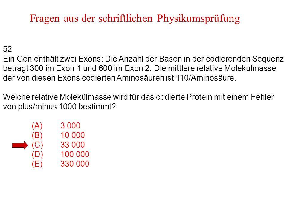 Fragen aus der schriftlichen Physikumsprüfung 52 Ein Gen enthält zwei Exons: Die Anzahl der Basen in der codierenden Sequenz beträgt 300 im Exon 1 und