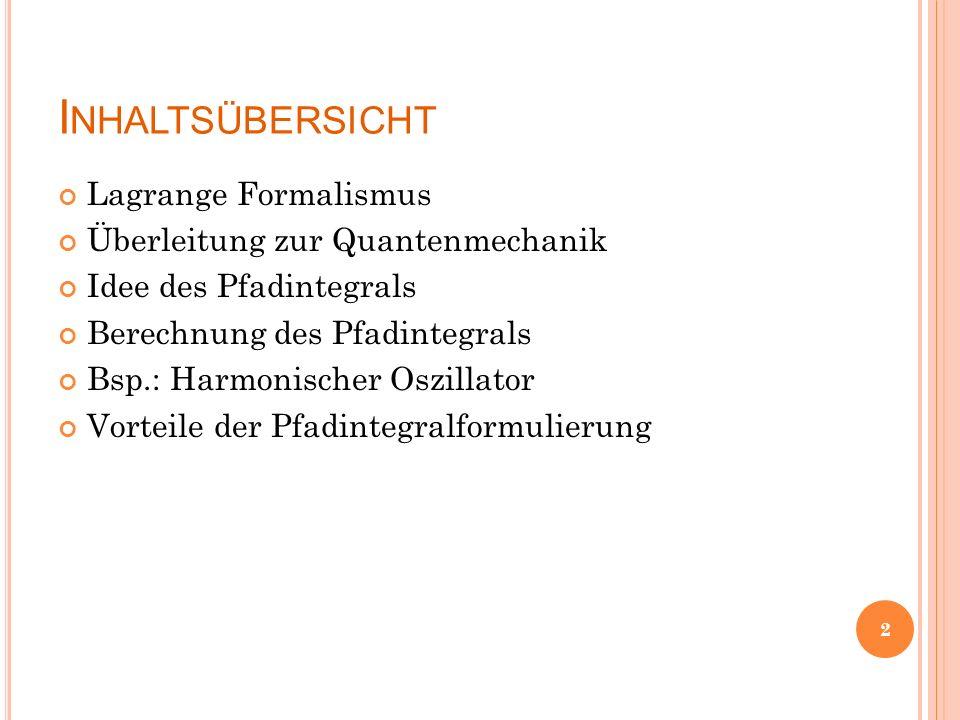 I NHALTSÜBERSICHT Lagrange Formalismus Überleitung zur Quantenmechanik Idee des Pfadintegrals Berechnung des Pfadintegrals Bsp.: Harmonischer Oszillator Vorteile der Pfadintegralformulierung 2