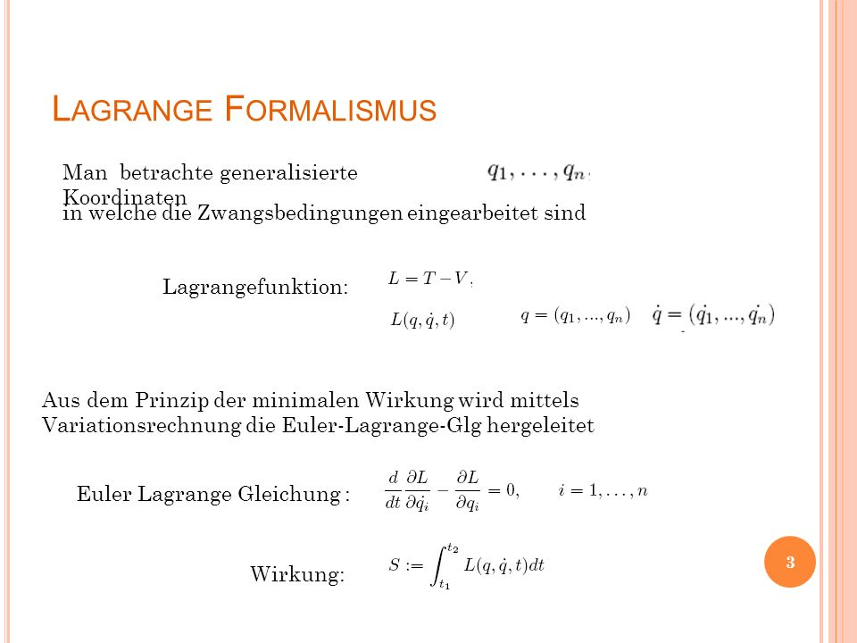 L AGRANGE F ORMALISMUS Man betrachte generalisierte Koordinaten Wirkung: Euler Lagrange Gleichung : in welche die Zwangsbedingungen eingearbeitet sind Lagrangefunktion: Aus dem Prinzip der minimalen Wirkung wird mittels Variationsrechnung die Euler-Lagrange-Glg hergeleitet 3