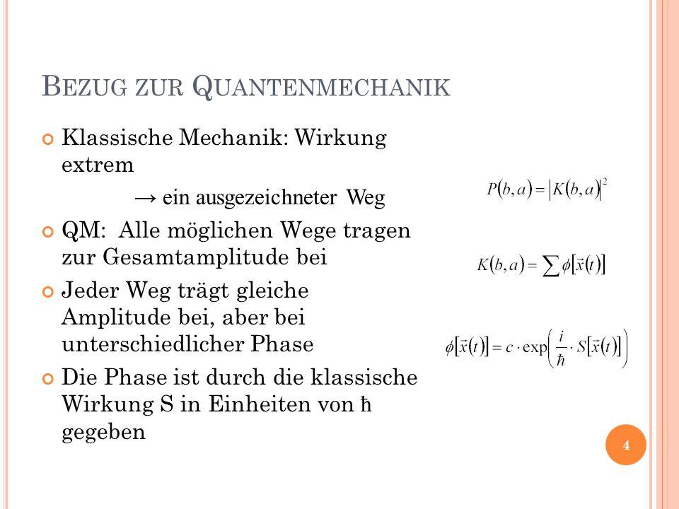 B EZUG ZUR Q UANTENMECHANIK Klassische Mechanik: Wirkung extrem ein ausgezeichneter Weg QM: Alle möglichen Wege tragen zur Gesamtamplitude bei Jeder Weg trägt gleiche Amplitude bei, aber bei unterschiedlicher Phase Die Phase ist durch die klassische Wirkung S in Einheiten von ħ gegeben 4