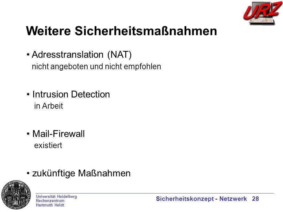 Universität Heidelberg Rechenzentrum Hartmuth Heldt Sicherheitskonzept - Netzwerk 28 Weitere Sicherheitsmaßnahmen Adresstranslation (NAT) nicht angeboten und nicht empfohlen Intrusion Detection in Arbeit Mail-Firewall existiert zukünftige Maßnahmen
