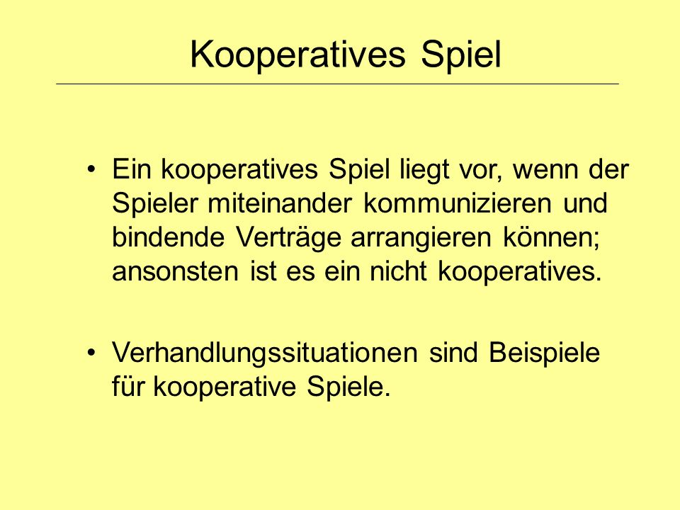 Ein kooperatives Spiel liegt vor, wenn der Spieler miteinander kommunizieren und bindende Verträge arrangieren können; ansonsten ist es ein nicht koop