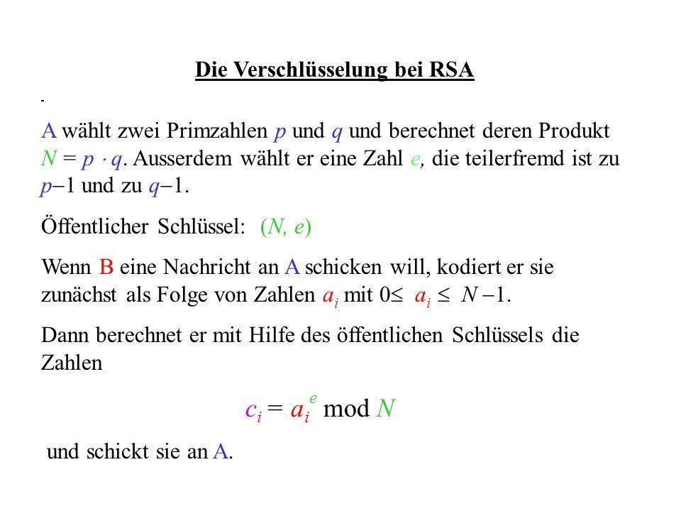 Die Verschlüsselung bei RSA A wählt zwei Primzahlen p und q und berechnet deren Produkt N = p q. Ausserdem wählt er eine Zahl e, die teilerfremd ist z