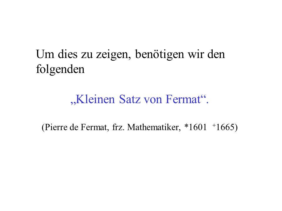 Um dies zu zeigen, benötigen wir den folgenden Kleinen Satz von Fermat. (Pierre de Fermat, frz. Mathematiker, *1601 + 1665)
