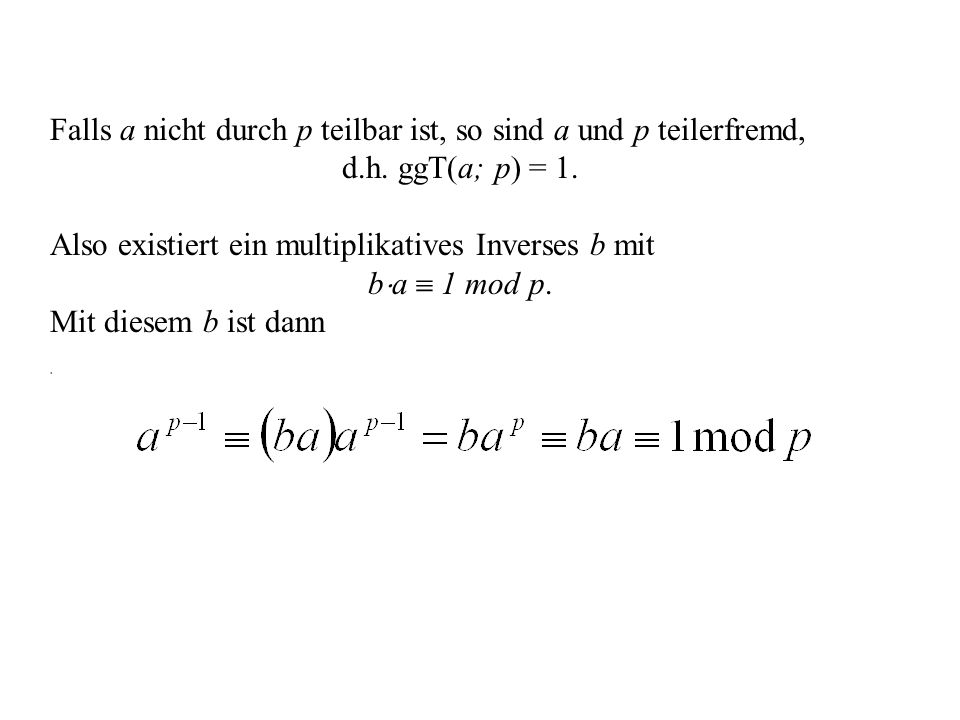 Anwendung des Satzes von Fermat zur Berechnung Umkehrfunktion Wenn e und p-1 teilerfremd sind, lassen sich mit dem euklidischen Algorithmus natürliche Zahlen c und d berechnen, so dass gilt: oder Falls p kein Teiler von a ist, folgt mit dem kleinen Satz von Fermat Also ist mod p die gesuchte Umkehrfunktion; jeder, der p und e kennt, kann sie berechnen.