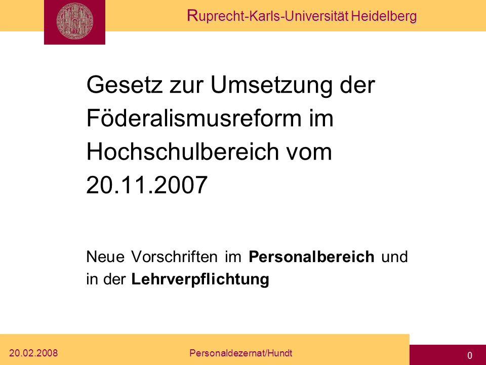 R uprecht-Karls-Universität Heidelberg 20.02.2008Personaldezernat/Hundt 0 Gesetz zur Umsetzung der Föderalismusreform im Hochschulbereich vom 20.11.2007 Neue Vorschriften im Personalbereich und in der Lehrverpflichtung