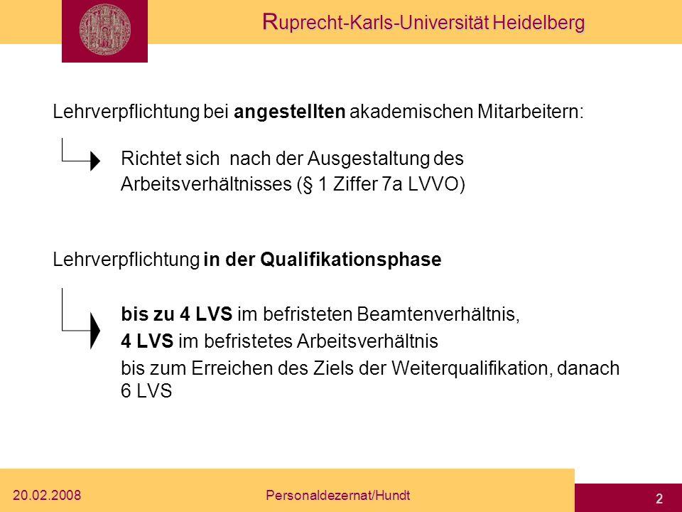 R uprecht-Karls-Universität Heidelberg 20.02.2008Personaldezernat/Hundt 2 Lehrverpflichtung bei angestellten akademischen Mitarbeitern: Richtet sich nach der Ausgestaltung des Arbeitsverhältnisses (§ 1 Ziffer 7a LVVO) Lehrverpflichtung in der Qualifikationsphase bis zu 4 LVS im befristeten Beamtenverhältnis, 4 LVS im befristetes Arbeitsverhältnis bis zum Erreichen des Ziels der Weiterqualifikation, danach 6 LVS