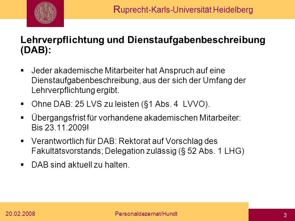 R uprecht-Karls-Universität Heidelberg 20.02.2008Personaldezernat/Hundt 3 Lehrverpflichtung und Dienstaufgabenbeschreibung (DAB): Jeder akademische Mitarbeiter hat Anspruch auf eine Dienstaufgabenbeschreibung, aus der sich der Umfang der Lehrverpflichtung ergibt.