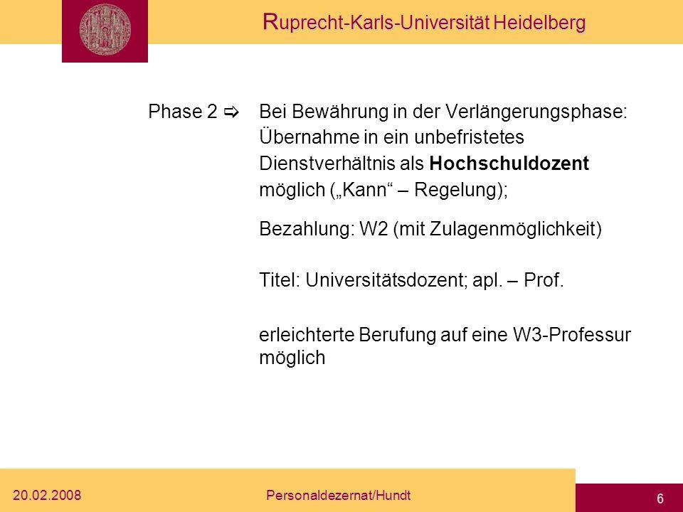 R uprecht-Karls-Universität Heidelberg 20.02.2008Personaldezernat/Hundt 6 Phase 2 Bei Bewährung in der Verlängerungsphase: Übernahme in ein unbefristetes Dienstverhältnis als Hochschuldozent möglich (Kann – Regelung); Bezahlung: W2 (mit Zulagenmöglichkeit) Titel: Universitätsdozent; apl.
