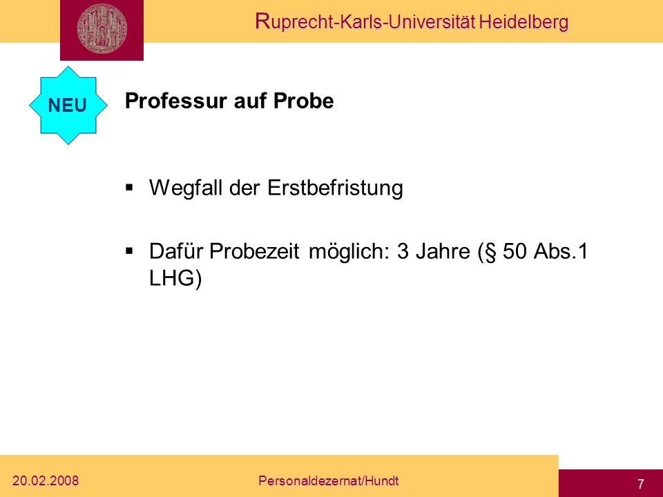 R uprecht-Karls-Universität Heidelberg 20.02.2008Personaldezernat/Hundt 7 Professur auf Probe Wegfall der Erstbefristung Dafür Probezeit möglich: 3 Jahre (§ 50 Abs.1 LHG) NEU