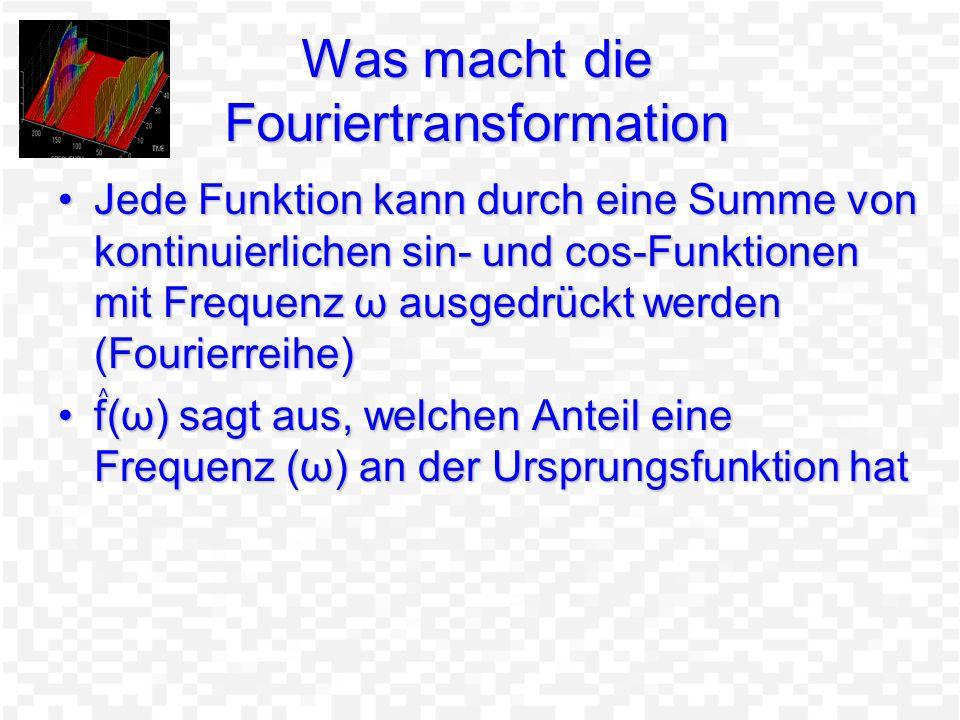 Was macht die Fouriertransformation Jede Funktion kann durch eine Summe von kontinuierlichen sin- und cos-Funktionen mit Frequenz ω ausgedrückt werden