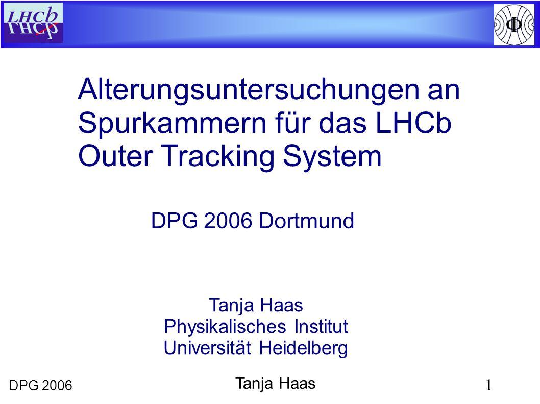 DPG 2006 1 Tanja Haas Alterungsuntersuchungen an Spurkammern für das LHCb Outer Tracking System Tanja Haas Physikalisches Institut Universität Heidelberg DPG 2006 Dortmund