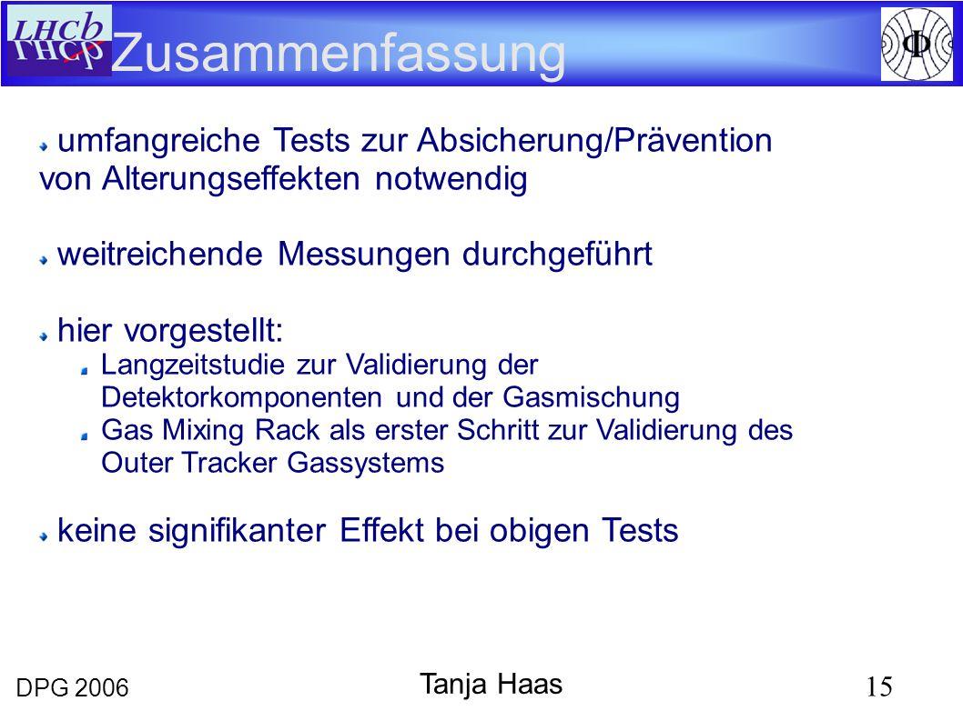 DPG 2006 15 Tanja Haas Zusammenfassung umfangreiche Tests zur Absicherung/Prävention von Alterungseffekten notwendig weitreichende Messungen durchgeführt hier vorgestellt: Langzeitstudie zur Validierung der Detektorkomponenten und der Gasmischung Gas Mixing Rack als erster Schritt zur Validierung des Outer Tracker Gassystems keine signifikanter Effekt bei obigen Tests