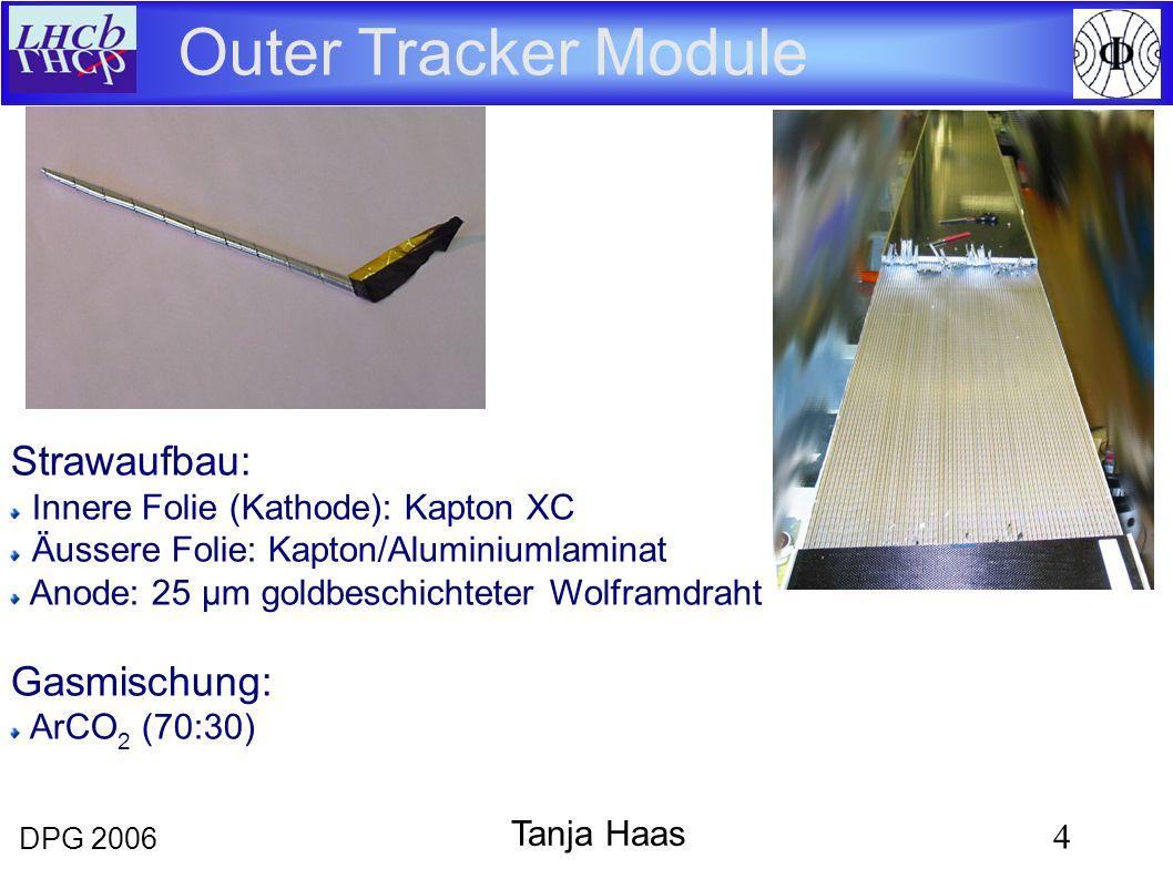 DPG 2006 4 Tanja Haas Outer Tracker Module Strawaufbau: Innere Folie (Kathode): Kapton XC Äussere Folie: Kapton/Aluminiumlaminat Anode: 25 μm goldbeschichteter Wolframdraht Gasmischung: ArCO 2 (70:30)