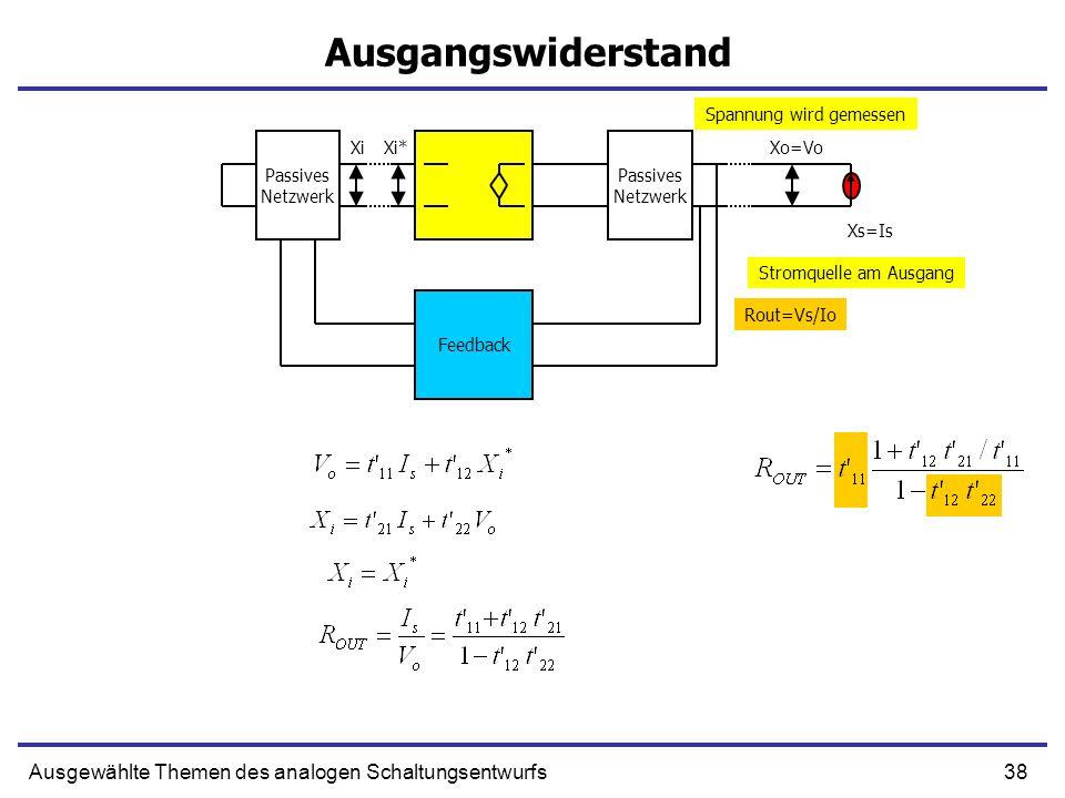 38Ausgewählte Themen des analogen Schaltungsentwurfs Ausgangswiderstand Passives Netzwerk Passives Netzwerk Feedback XiXi*Xo=Vo Xs=Is Rout=Vs/Io Stromquelle am Ausgang Spannung wird gemessen