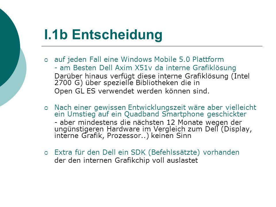 I.1b Entscheidung auf jeden Fall eine Windows Mobile 5.0 Plattform - am Besten Dell Axim X51v da interne Grafiklösung Darüber hinaus verfügt diese int