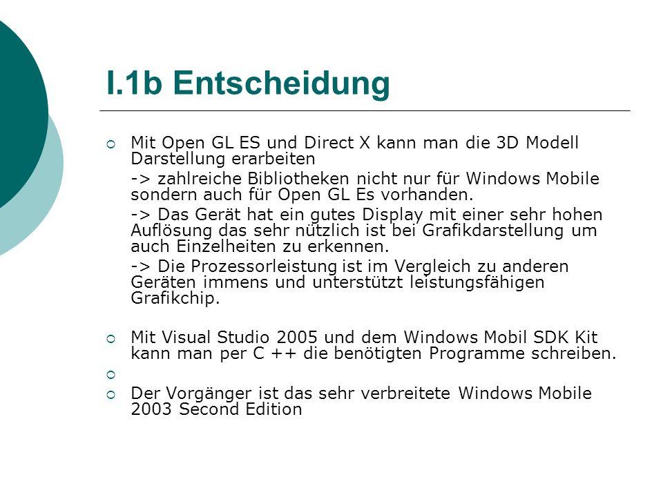 I.1b Entscheidung Mit Open GL ES und Direct X kann man die 3D Modell Darstellung erarbeiten -> zahlreiche Bibliotheken nicht nur für Windows Mobile so
