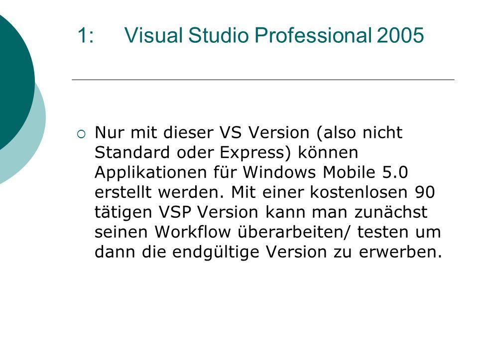 1: Visual Studio Professional 2005 Nur mit dieser VS Version (also nicht Standard oder Express) können Applikationen für Windows Mobile 5.0 erstellt w