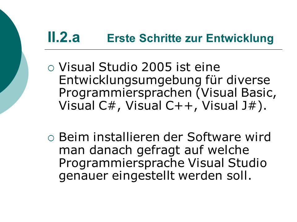 II.2.a Erste Schritte zur Entwicklung Visual Studio 2005 ist eine Entwicklungsumgebung für diverse Programmiersprachen (Visual Basic, Visual C#, Visua