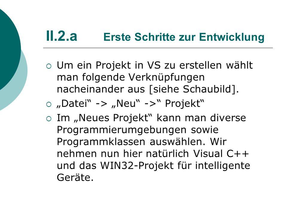 II.2.a Erste Schritte zur Entwicklung Um ein Projekt in VS zu erstellen wählt man folgende Verknüpfungen nacheinander aus [siehe Schaubild]. Datei ->