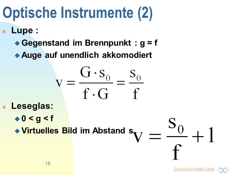 Zurück zur ersten Seite 15 Optische Instrumente (2) Lupe : Gegenstand im Brennpunkt : g = f Auge auf unendlich akkomodiert Leseglas: 0 < g < f Virtuel