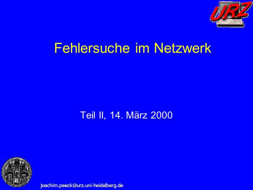 Fehlersuche im Netzwerk joachim.peeck@urz.uni-heidelberg.de Teil II, 14. März 2000
