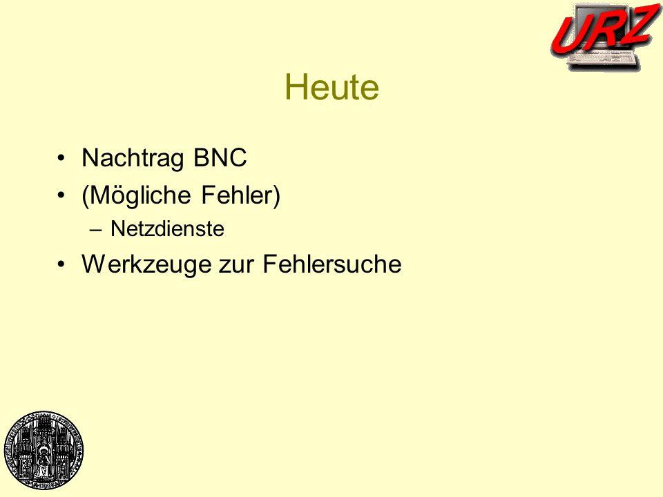 Heute Nachtrag BNC (Mögliche Fehler) –Netzdienste Werkzeuge zur Fehlersuche