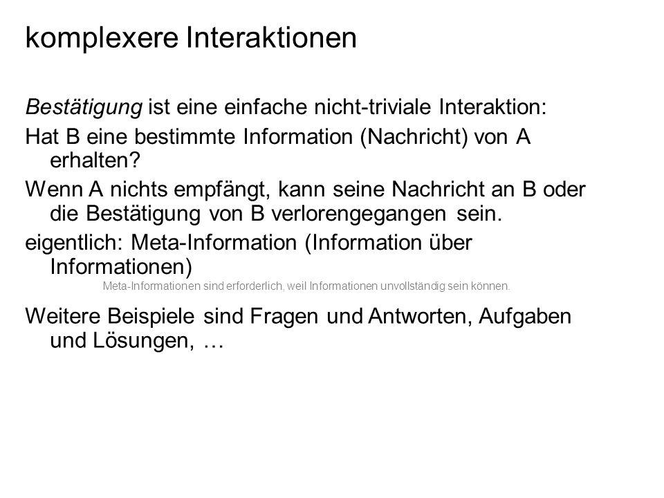 komplexere Interaktionen Bestätigung ist eine einfache nicht-triviale Interaktion: Hat B eine bestimmte Information (Nachricht) von A erhalten.