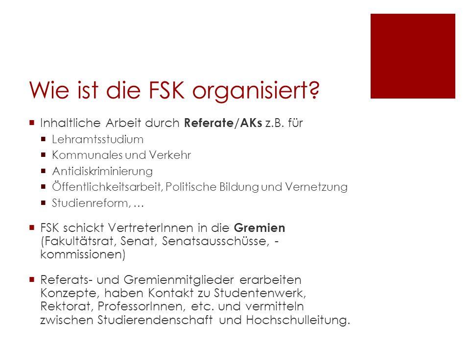 Wie ist die FSK organisiert? Inhaltliche Arbeit durch Referate/AKs z.B. für Lehramtsstudium Kommunales und Verkehr Antidiskriminierung Öffentlichkeits