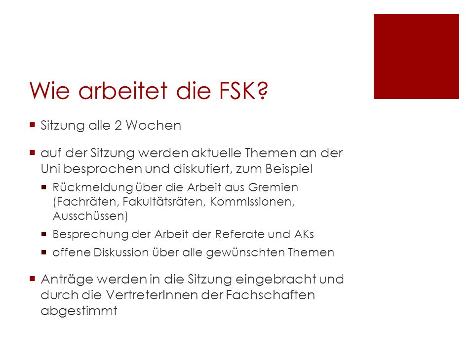 Wie arbeitet die FSK? Sitzung alle 2 Wochen auf der Sitzung werden aktuelle Themen an der Uni besprochen und diskutiert, zum Beispiel Rückmeldung über