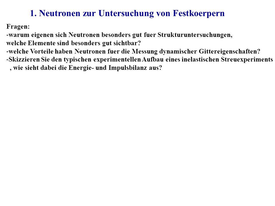1. Neutronen zur Untersuchung von Festkoerpern Fragen: -warum eigenen sich Neutronen besonders gut fuer Strukturuntersuchungen, welche Elemente sind b